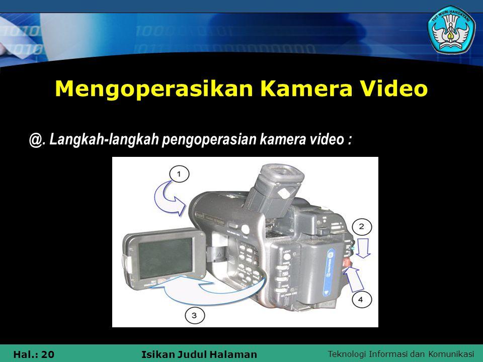 Teknologi Informasi dan Komunikasi Hal.: 20Isikan Judul Halaman Mengoperasikan Kamera Video @. Langkah-langkah pengoperasian kamera video :