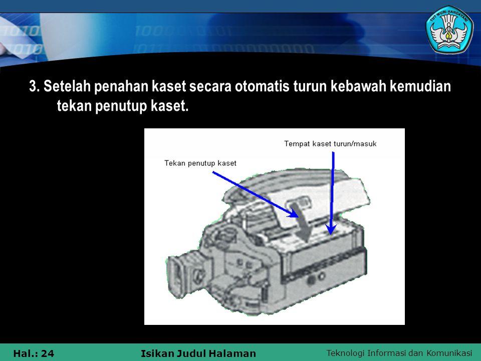 Teknologi Informasi dan Komunikasi Hal.: 24Isikan Judul Halaman 3. Setelah penahan kaset secara otomatis turun kebawah kemudian tekan penutup kaset.