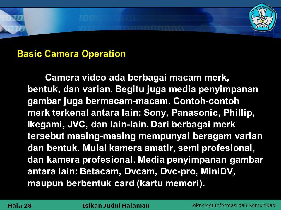 Teknologi Informasi dan Komunikasi Hal.: 28Isikan Judul Halaman Basic Camera Operation Camera video ada berbagai macam merk, bentuk, dan varian. Begit