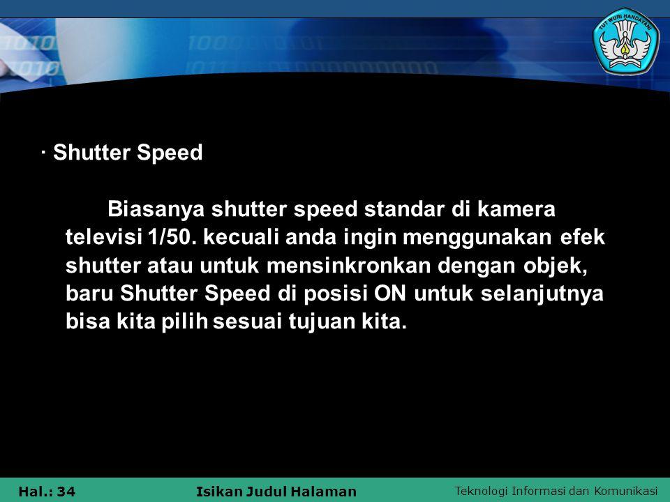 Teknologi Informasi dan Komunikasi Hal.: 34Isikan Judul Halaman · Shutter Speed Biasanya shutter speed standar di kamera televisi 1/50. kecuali anda i