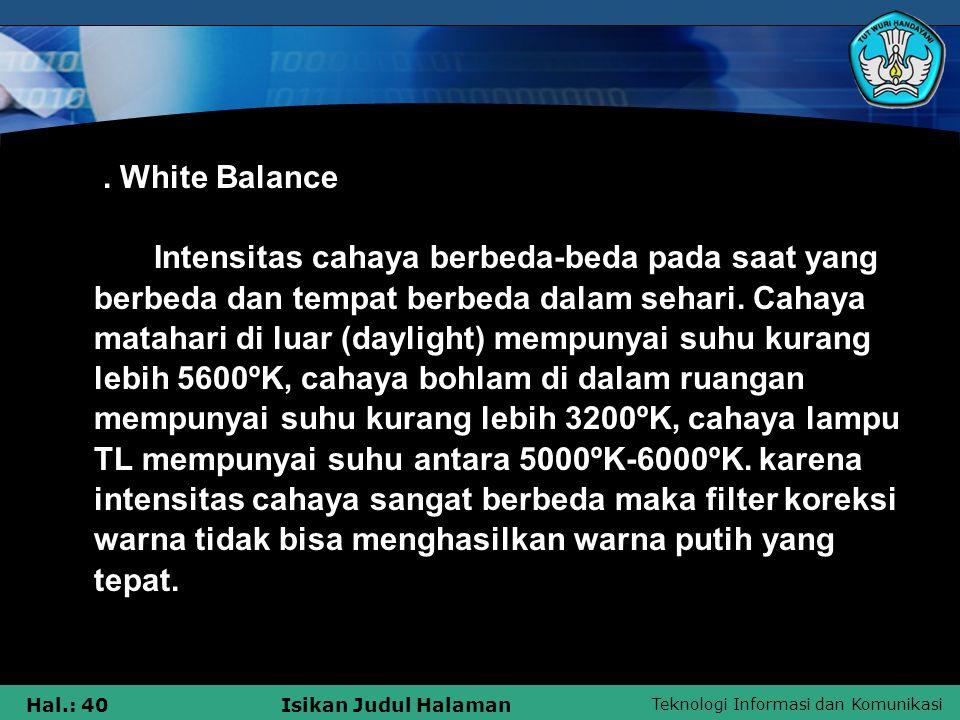 Teknologi Informasi dan Komunikasi Hal.: 40Isikan Judul Halaman. White Balance Intensitas cahaya berbeda-beda pada saat yang berbeda dan tempat berbed