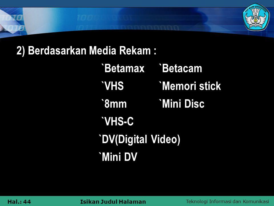 Teknologi Informasi dan Komunikasi Hal.: 44Isikan Judul Halaman 2) Berdasarkan Media Rekam : `Betamax `Betacam `VHS `Memori stick `8mm `Mini Disc `VHS