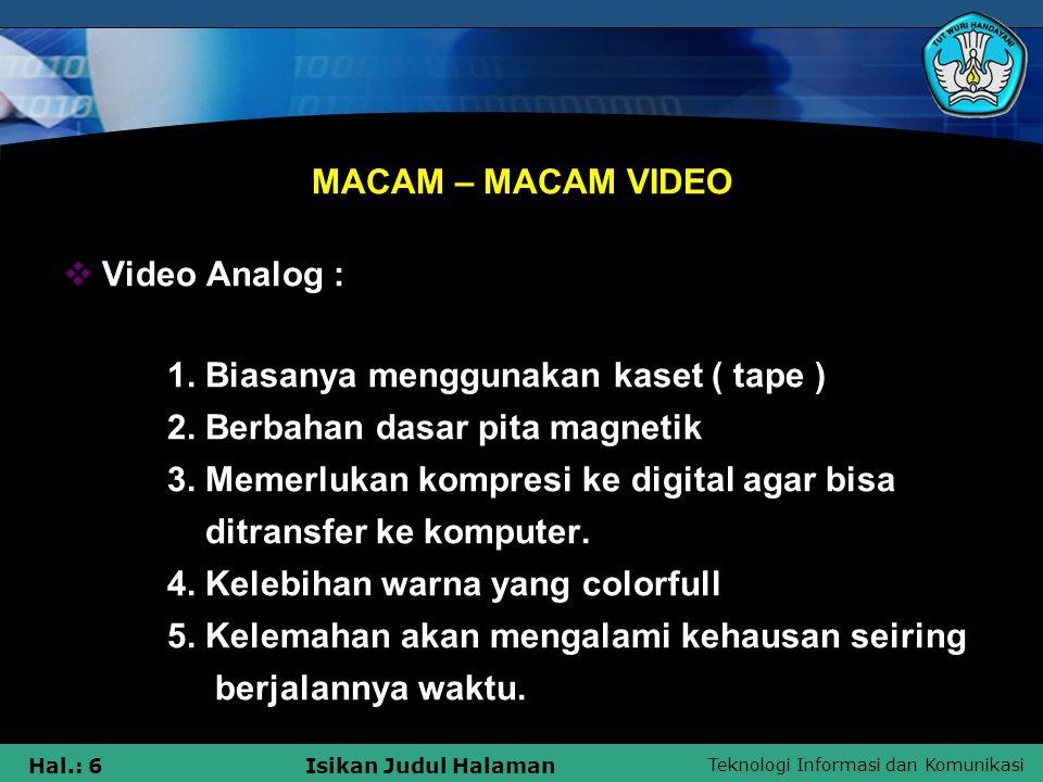 Teknologi Informasi dan Komunikasi Hal.: 6Isikan Judul Halaman MACAM – MACAM VIDEO  Video Analog : 1. Biasanya menggunakan kaset ( tape ) 2. Berbahan