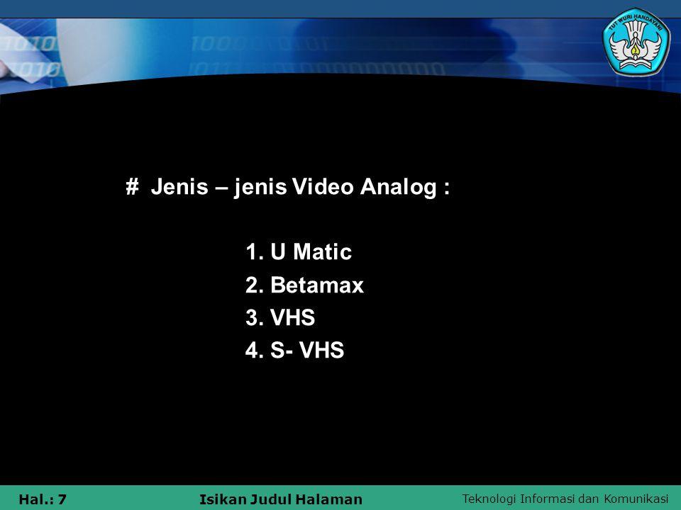 Teknologi Informasi dan Komunikasi Hal.: 7Isikan Judul Halaman •# Jenis – jenis Video Analog : 1. U Matic 2. Betamax 3. VHS 4. S- VHS