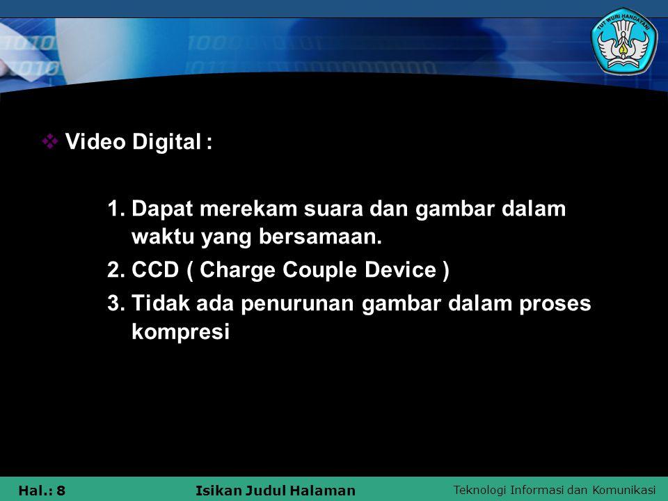 Teknologi Informasi dan Komunikasi Hal.: 8Isikan Judul Halaman  Video Digital : 1. Dapat merekam suara dan gambar dalam waktu yang bersamaan. 2. CCD