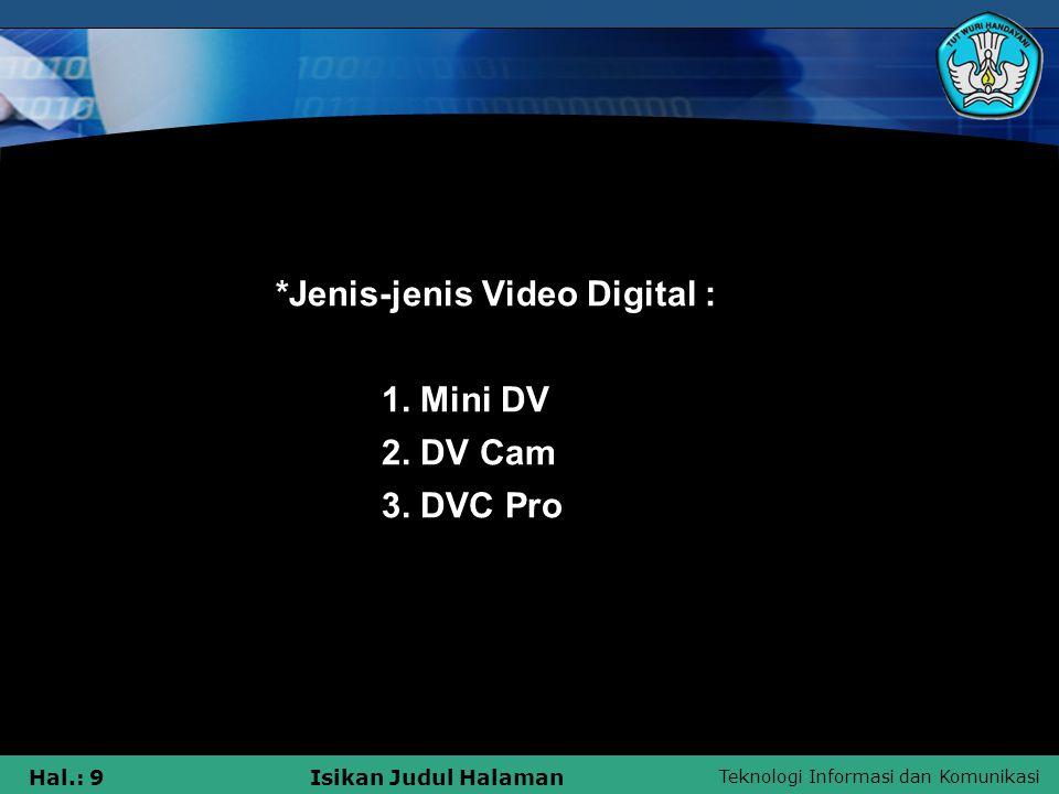 Teknologi Informasi dan Komunikasi Hal.: 9Isikan Judul Halaman *Jenis-jenis Video Digital : 1. Mini DV 2. DV Cam 3. DVC Pro