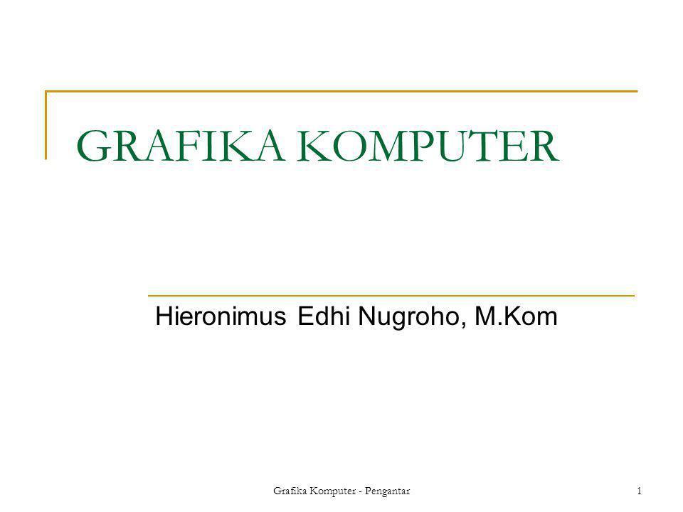 Grafika Komputer - Pengantar1 GRAFIKA KOMPUTER Hieronimus Edhi Nugroho, M.Kom
