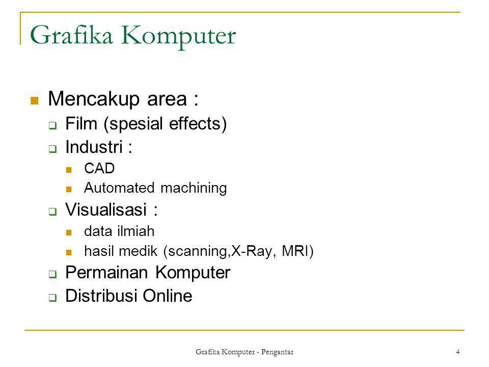 Grafika Komputer - Pengantar 4 Grafika Komputer  Mencakup area :  Film (spesial effects)  Industri :  CAD  Automated machining  Visualisasi : 