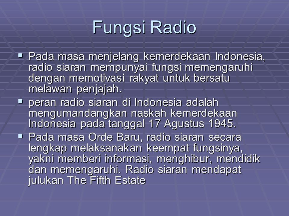 Fungsi Radio  Pada masa menjelang kemerdekaan Indonesia, radio siaran mempunyai fungsi memengaruhi dengan memotivasi rakyat untuk bersatu melawan pen