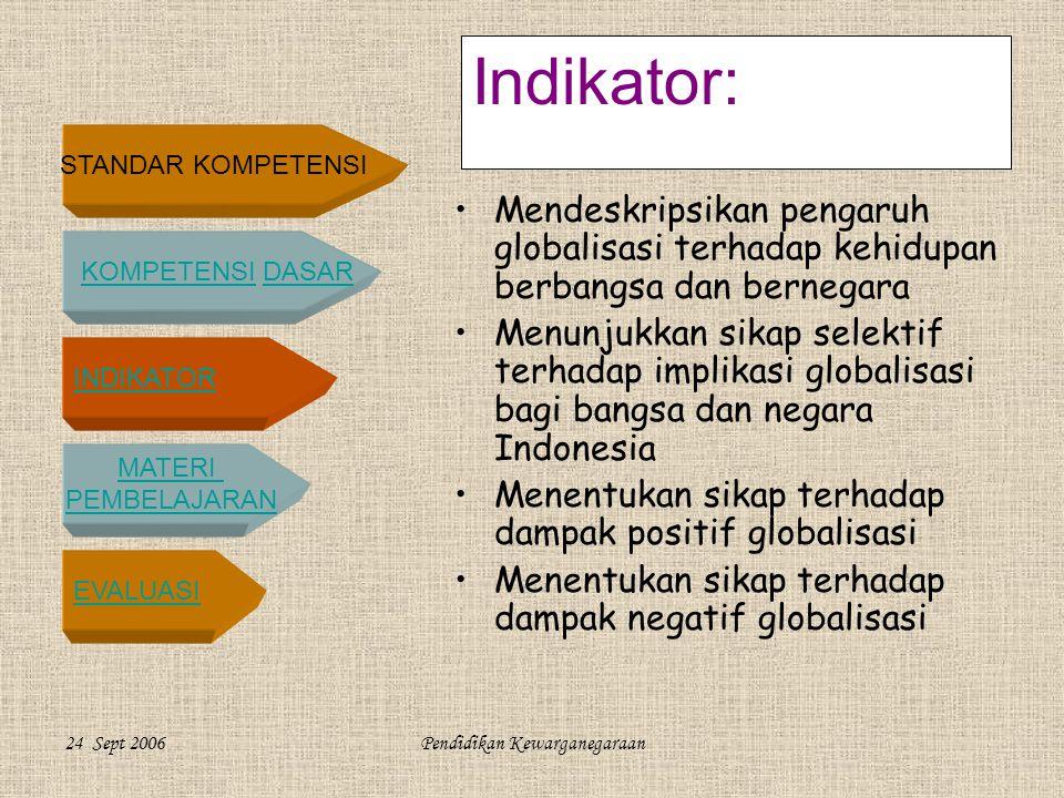 STANDAR KOMPETENSI KOMPETENSI DASARKOMPETENSIDASAR INDIKATOR MATERI PEMBELAJARAN EVALUASI 24 Sept 2006Pendidikan Kewarganegaraan Indikator: •Mendeskripsikan pengaruh globalisasi terhadap kehidupan berbangsa dan bernegara •Menunjukkan sikap selektif terhadap implikasi globalisasi bagi bangsa dan negara Indonesia •Menentukan sikap terhadap dampak positif globalisasi •Menentukan sikap terhadap dampak negatif globalisasi