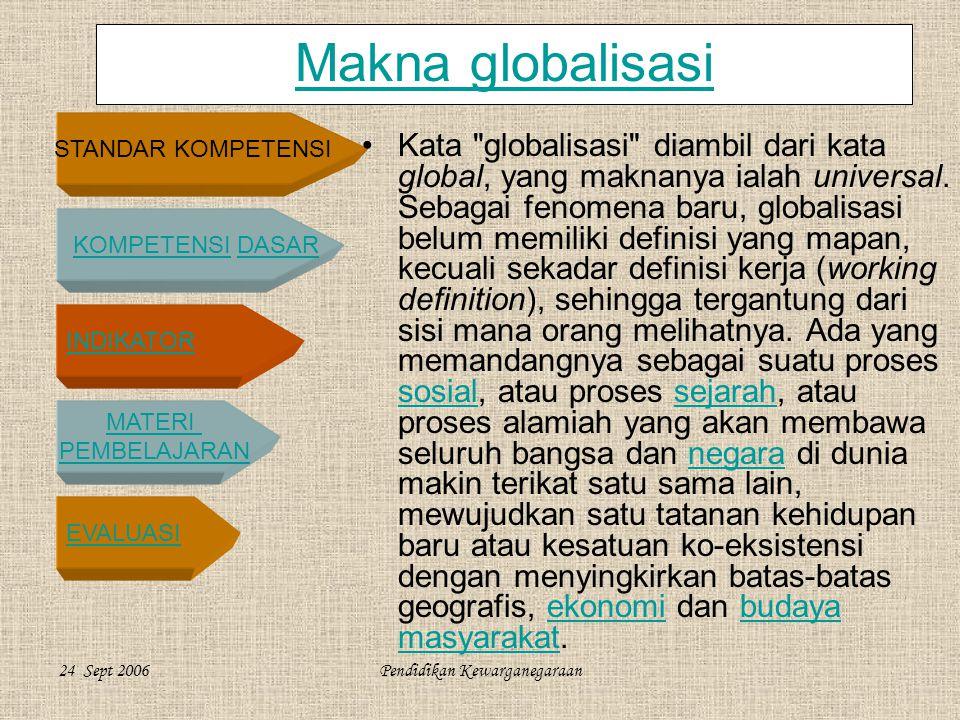 STANDAR KOMPETENSI KOMPETENSI DASARKOMPETENSIDASAR INDIKATOR MATERI PEMBELAJARAN EVALUASI 24 Sept 2006Pendidikan Kewarganegaraan Makna globalisasi •Kata globalisasi diambil dari kata global, yang maknanya ialah universal.