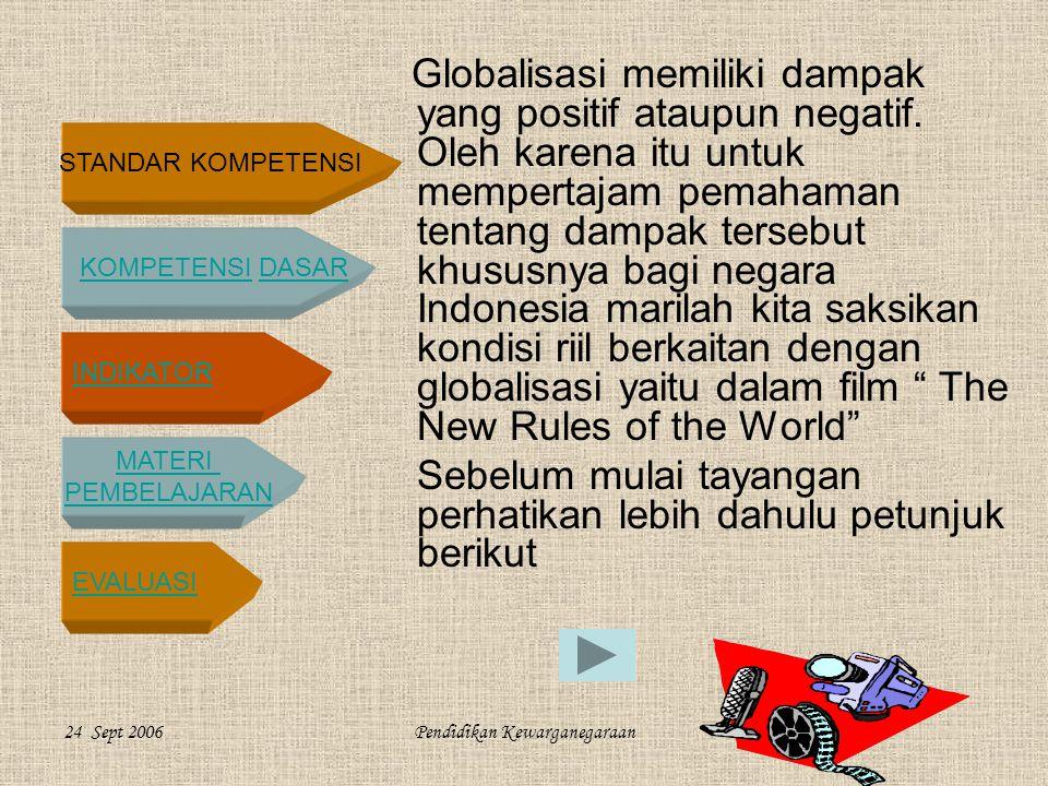 STANDAR KOMPETENSI KOMPETENSI DASARKOMPETENSIDASAR INDIKATOR MATERI PEMBELAJARAN EVALUASI 24 Sept 2006Pendidikan Kewarganegaraan Globalisasi memiliki dampak yang positif ataupun negatif.