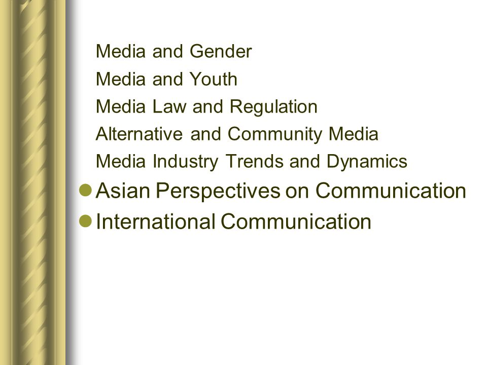 Media and Gender Media and Youth Media Law and Regulation Alternative and Community Media Media Industry Trends and Dynamics  Asian Perspectives on C