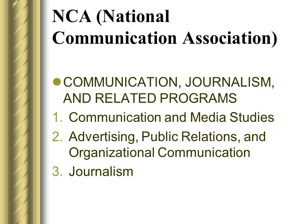 NCA (National Communication Association)  COMMUNICATION, JOURNALISM, AND RELATED PROGRAMS 1.Communication and Media Studies 2.Advertising, Public Rel