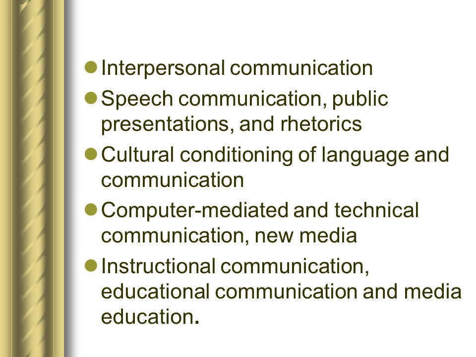  Interpersonal communication  Speech communication, public presentations, and rhetorics  Cultural conditioning of language and communication  Comp