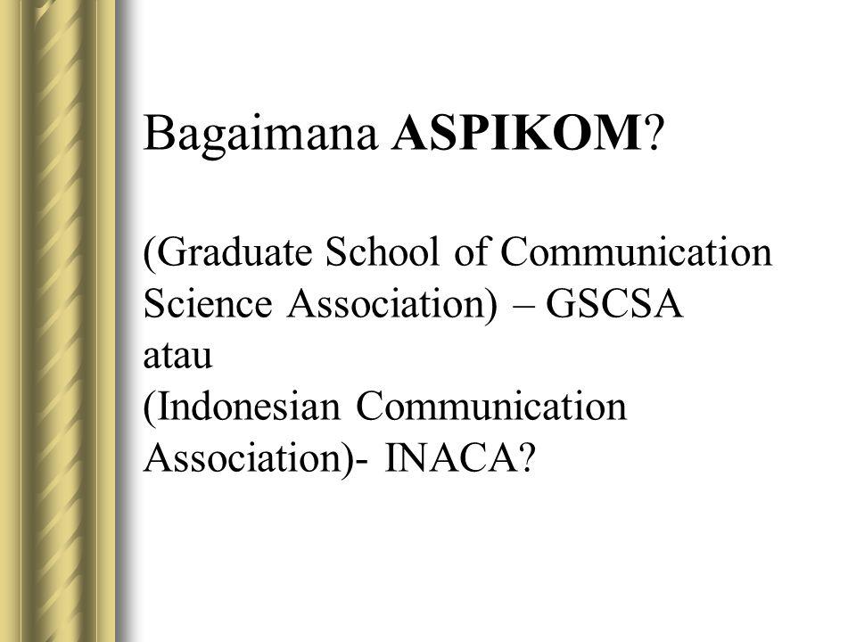 Bagaimana ASPIKOM? (Graduate School of Communication Science Association) – GSCSA atau (Indonesian Communication Association)- INACA?
