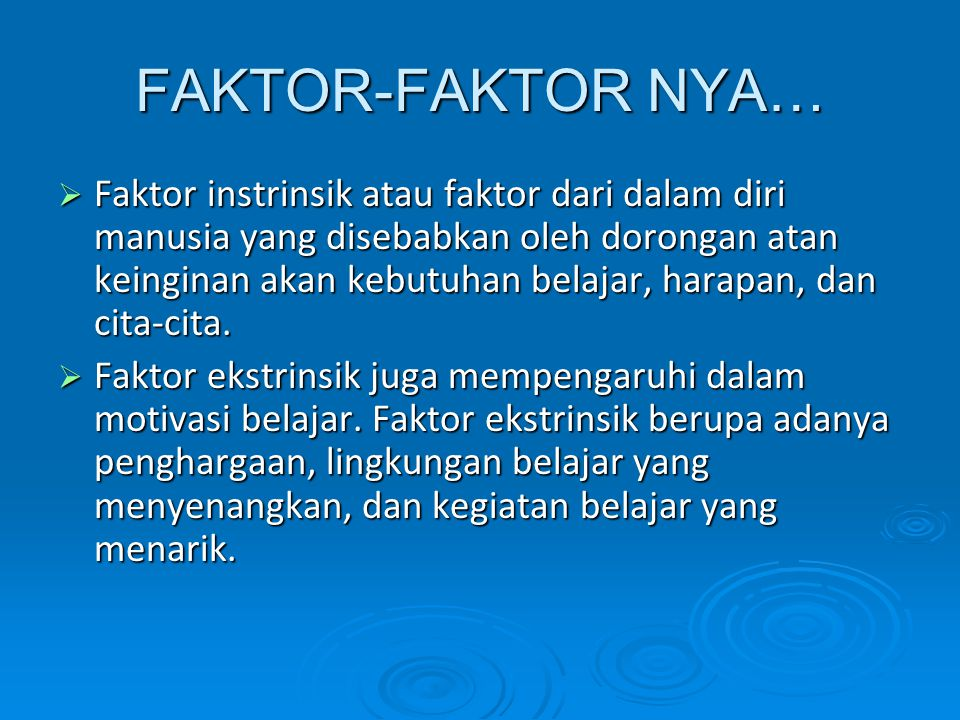 FAKTOR-FAKTOR NYA…  Faktor instrinsik atau faktor dari dalam diri manusia yang disebabkan oleh dorongan atan keinginan akan kebutuhan belajar, harapan, dan cita-cita.