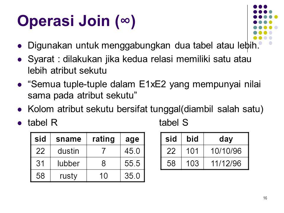 16 Operasi Join (∞)  Digunakan untuk menggabungkan dua tabel atau lebih.  Syarat : dilakukan jika kedua relasi memiliki satu atau lebih atribut seku