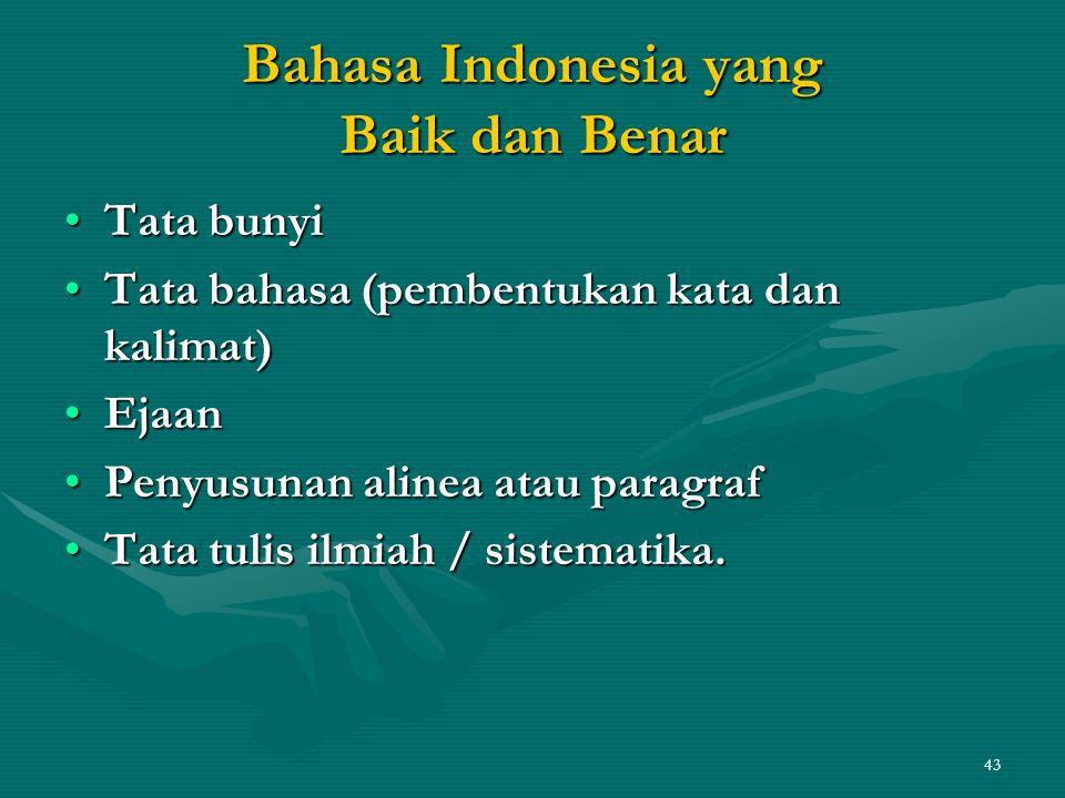 43 Bahasa Indonesia yang Baik dan Benar •Tata bunyi •Tata bahasa (pembentukan kata dan kalimat) •Ejaan •Penyusunan alinea atau paragraf •Tata tulis ilmiah / sistematika.