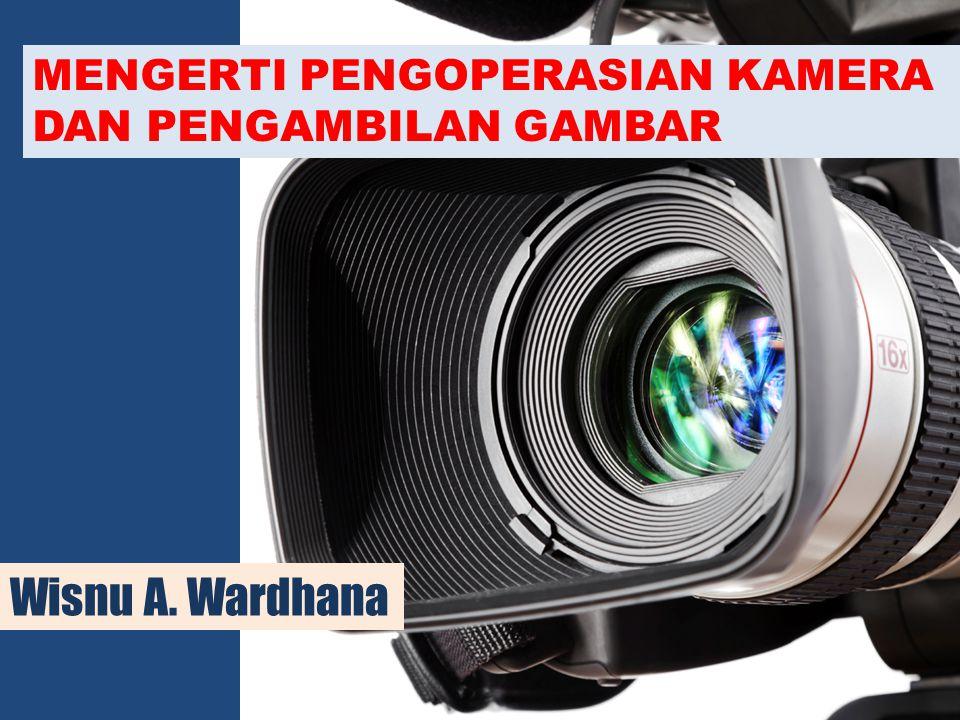 MENGERTI PENGOPERASIAN KAMERA DAN PENGAMBILAN GAMBAR Wisnu A. Wardhana
