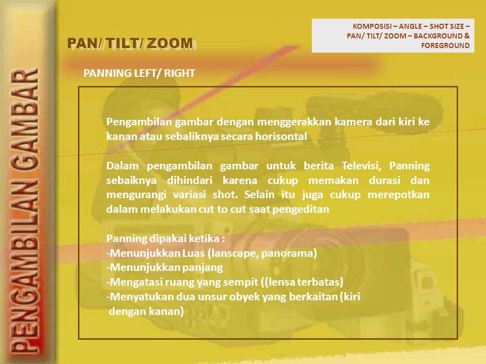 KOMPOSISI – ANGLE – SHOT SIZE – PAN/ TILT/ ZOOM – BACKGROUND & FOREGROUND PAN/ TILT/ ZOOM Pengambilan gambar dengan menggerakkan kamera dari kiri ke k