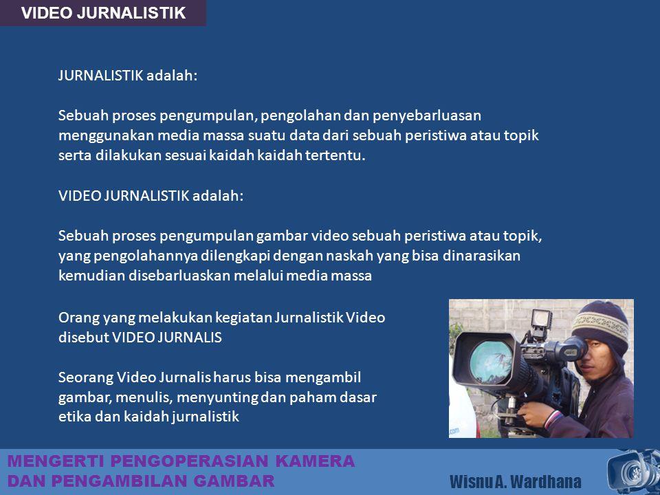 VIDEO JURNALISTIK MENGERTI PENGOPERASIAN KAMERA DAN PENGAMBILAN GAMBAR Wisnu A. Wardhana JURNALISTIK adalah: Sebuah proses pengumpulan, pengolahan dan