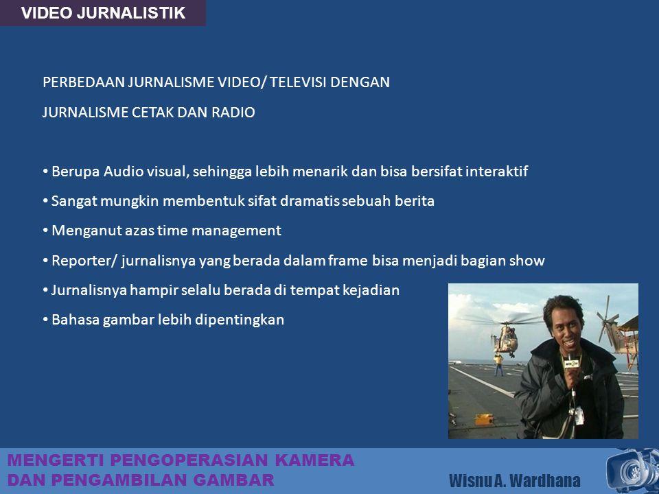 VIDEO JURNALISTIK MENGERTI PENGOPERASIAN KAMERA DAN PENGAMBILAN GAMBAR Wisnu A. Wardhana PERBEDAAN JURNALISME VIDEO/ TELEVISI DENGAN JURNALISME CETAK