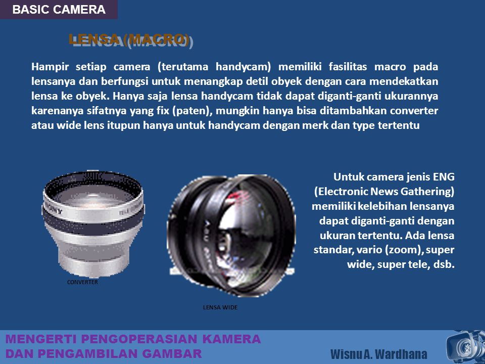 BASIC CAMERA MENGERTI PENGOPERASIAN KAMERA DAN PENGAMBILAN GAMBAR Wisnu A. Wardhana LENSA (MACRO) Hampir setiap camera (terutama handycam) memiliki fa
