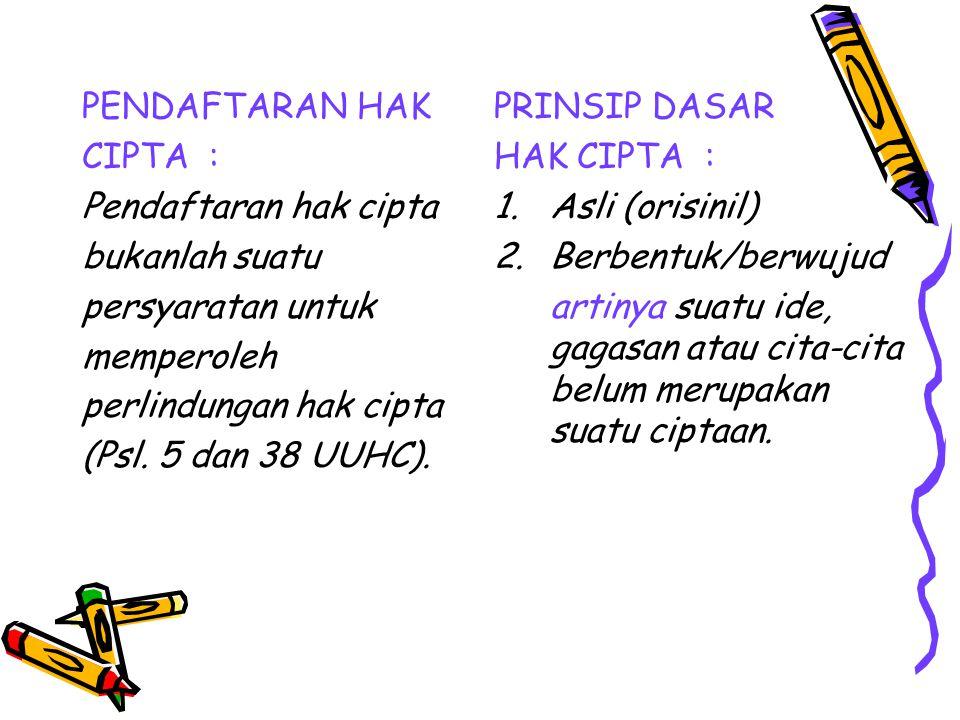 PENDAFTARAN HAK CIPTA : Pendaftaran hak cipta bukanlah suatu persyaratan untuk memperoleh perlindungan hak cipta (Psl. 5 dan 38 UUHC). PRINSIP DASAR H