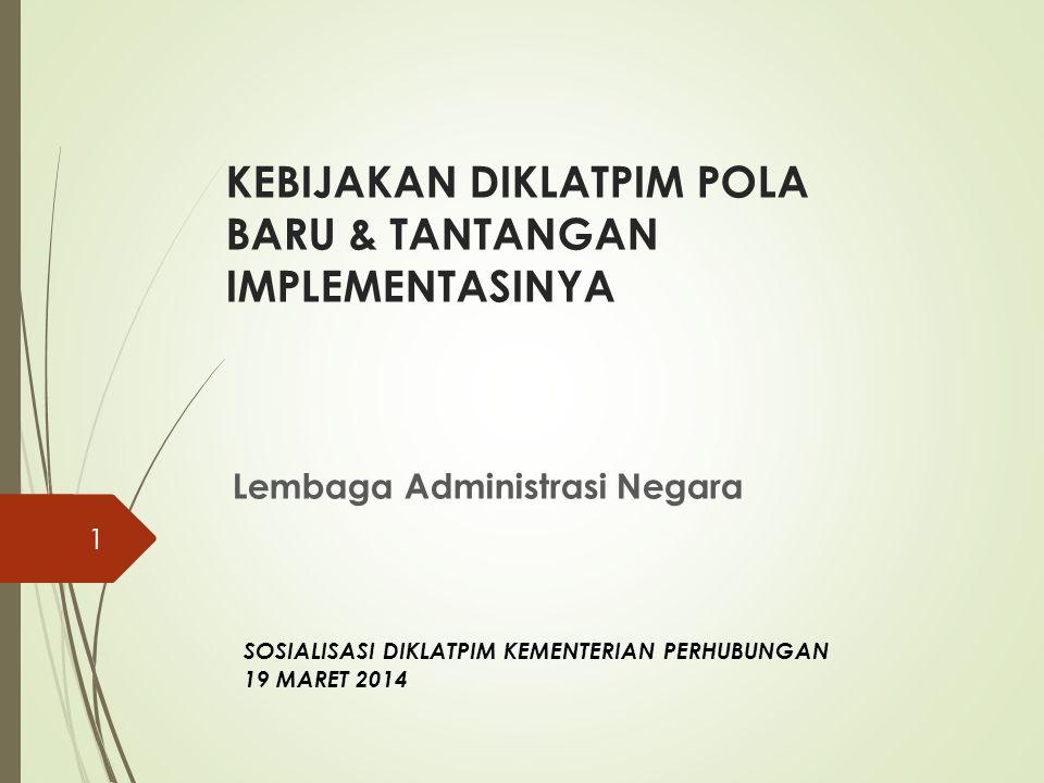 KEBIJAKAN DIKLATPIM POLA BARU & TANTANGAN IMPLEMENTASINYA Lembaga Administrasi Negara 1 SOSIALISASI DIKLATPIM KEMENTERIAN PERHUBUNGAN 19 MARET 2014
