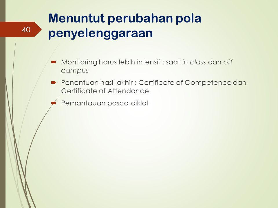 Menuntut perubahan pola penyelenggaraan  Monitoring harus lebih intensif : saat in class dan off campus  Penentuan hasil akhir : Certificate of Comp