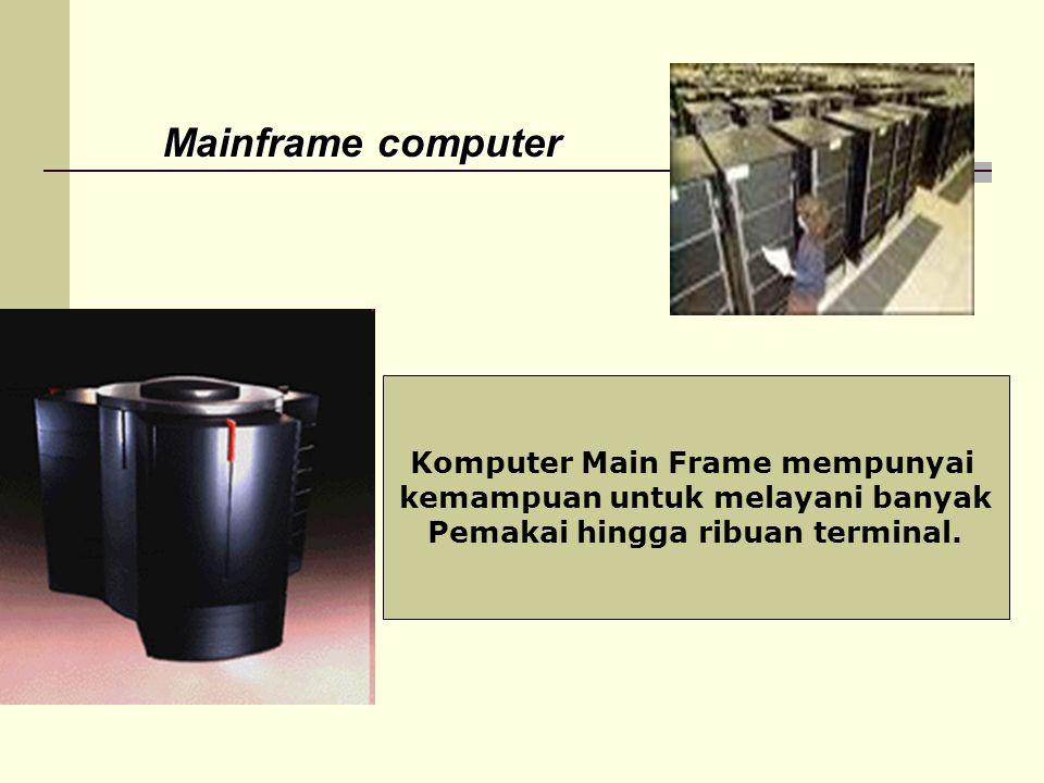 Mainframe computer Komputer Main Frame mempunyai kemampuan untuk melayani banyak Pemakai hingga ribuan terminal.