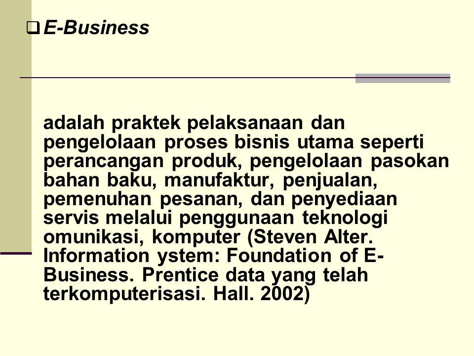  E-Business adalah praktek pelaksanaan dan pengelolaan proses bisnis utama seperti perancangan produk, pengelolaan pasokan bahan baku, manufaktur, pe