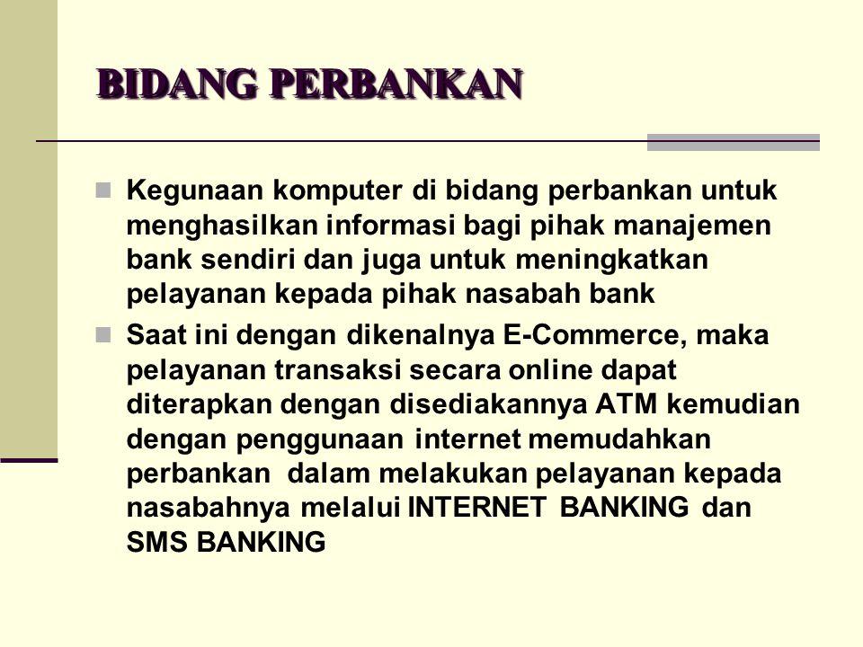 BIDANG PERBANKAN  Kegunaan komputer di bidang perbankan untuk menghasilkan informasi bagi pihak manajemen bank sendiri dan juga untuk meningkatkan pe