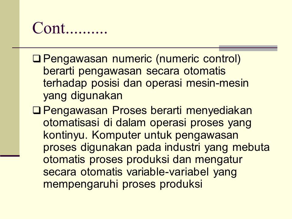 Cont..........  Pengawasan numeric (numeric control) berarti pengawasan secara otomatis terhadap posisi dan operasi mesin-mesin yang digunakan  Peng