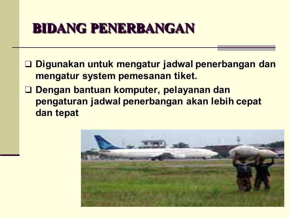 BIDANG PENERBANGAN  Digunakan untuk mengatur jadwal penerbangan dan mengatur system pemesanan tiket.  Dengan bantuan komputer, pelayanan dan pengatu
