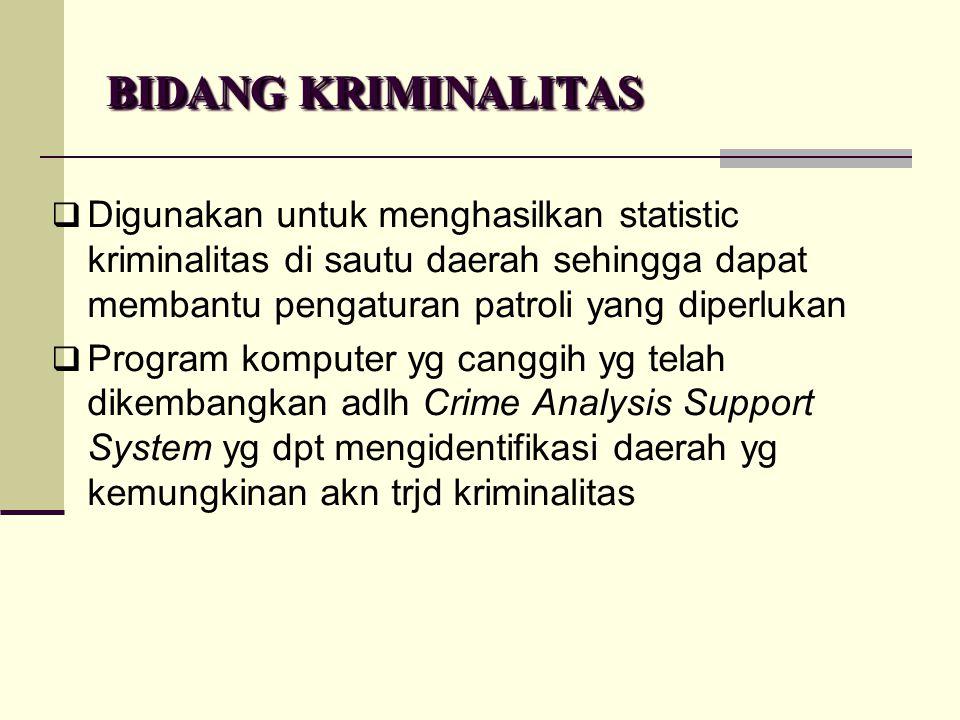 BIDANG KRIMINALITAS  Digunakan untuk menghasilkan statistic kriminalitas di sautu daerah sehingga dapat membantu pengaturan patroli yang diperlukan 