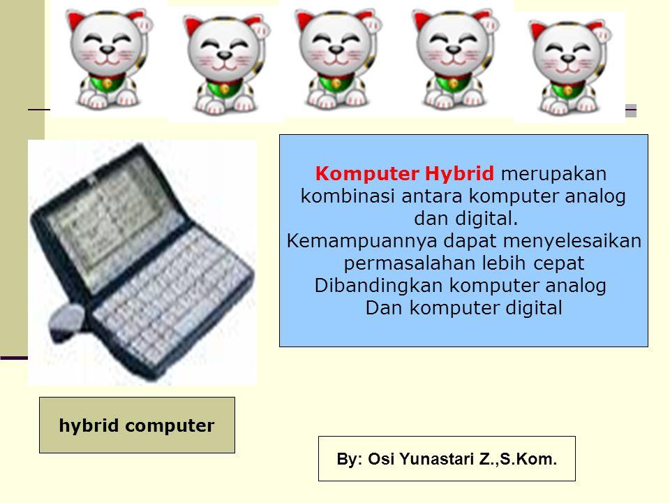 Komputer Hybrid merupakan kombinasi antara komputer analog dan digital. Kemampuannya dapat menyelesaikan permasalahan lebih cepat Dibandingkan kompute