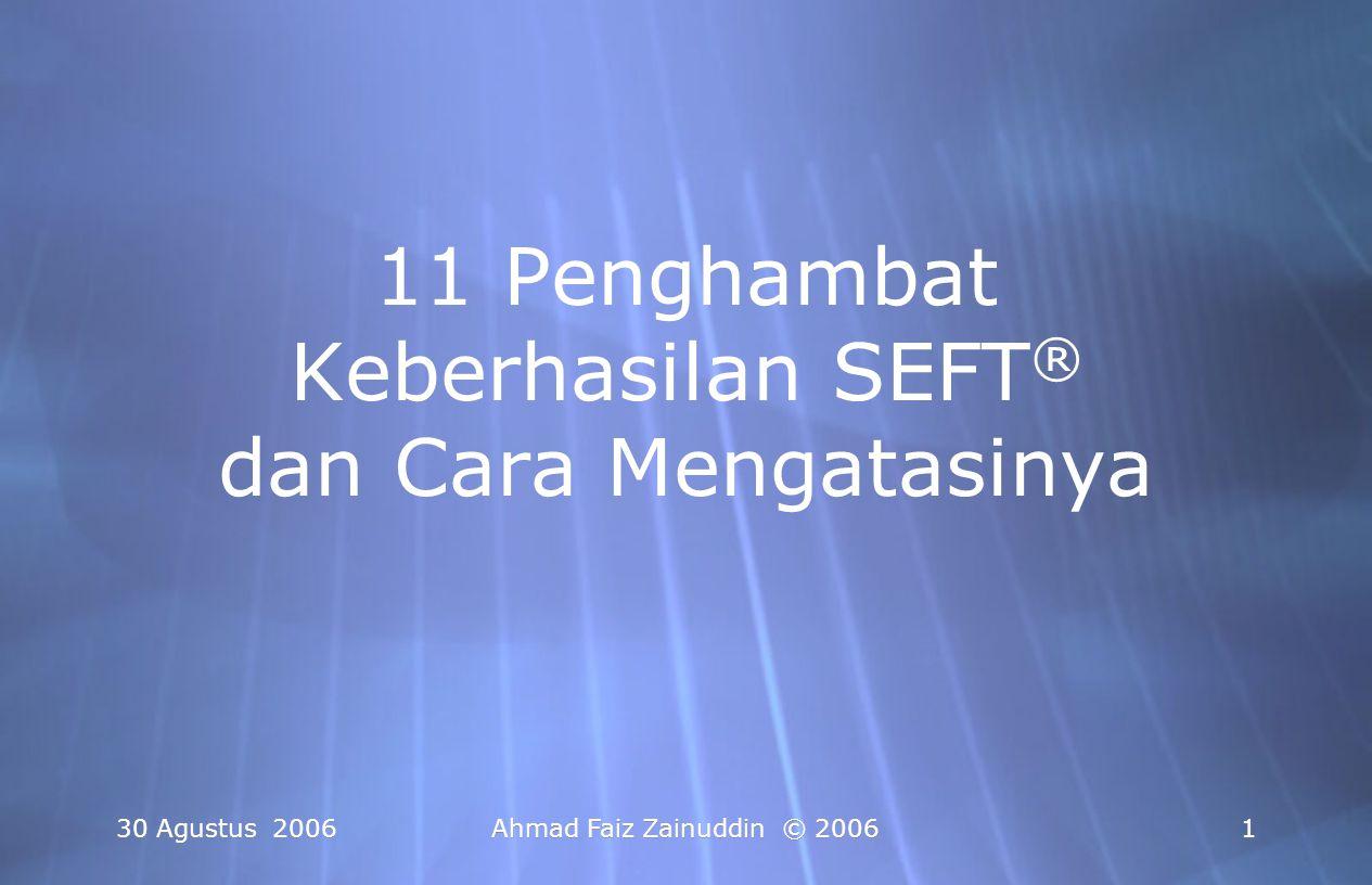 30 Agustus 2006 Ahmad Faiz Zainuddin © 2006 11 11 Penghambat Keberhasilan SEFT ® dan Cara Mengatasinya