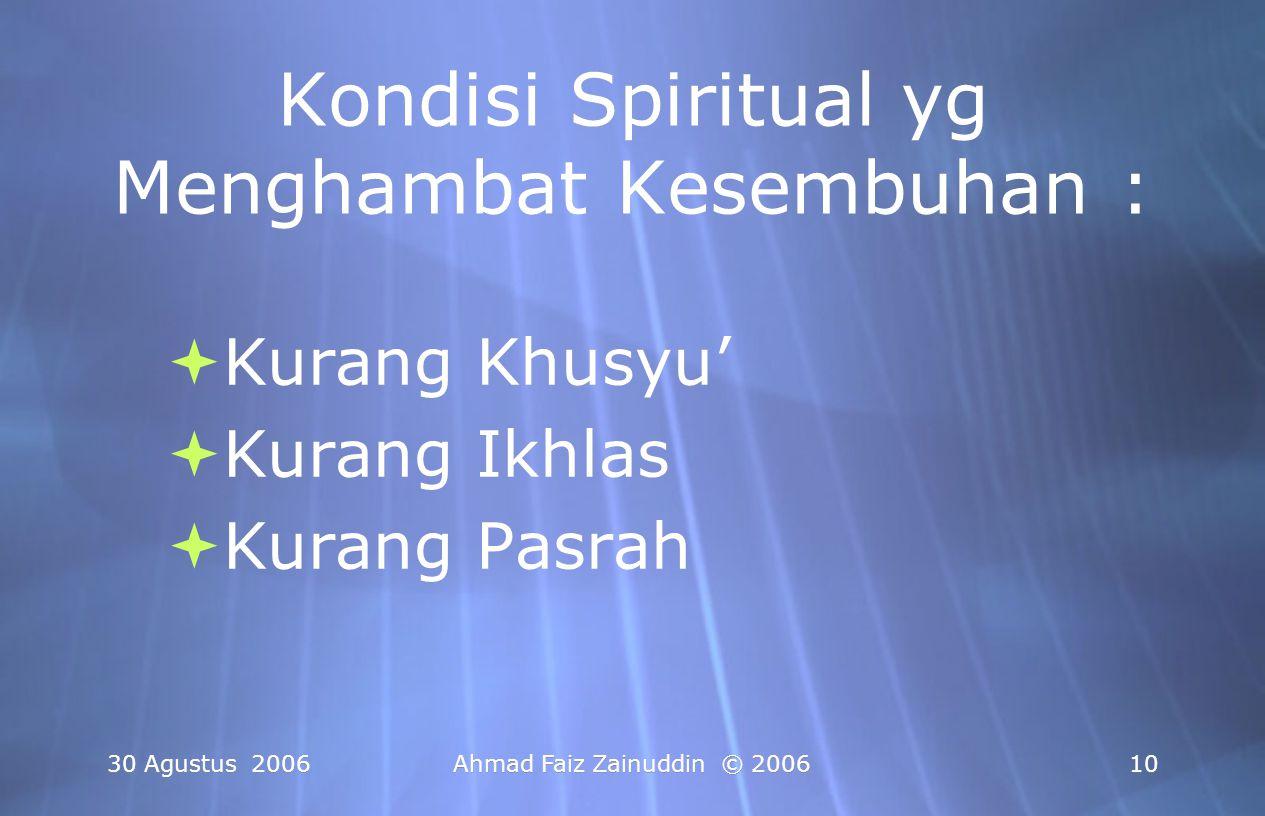 30 Agustus 2006Ahmad Faiz Zainuddin © 200611 Jernihkan Spiritualitas anda: 1.Selalu Bersyukur & Berprasangka Baik Pada Allah SWT 2.Pantang Mengeluh = Ikhlas 3.Yakin bahwa semua Penyakit & Kesembuhan ada dalam Genggaman Allah SWT dan sangat mudah bagi-Nya untuk menyembuhkan penyakit apapun 4.Khusyu' & Sungguh-Sungguh dalam Berdoa 5.Melakukan Ikhtiar Sewajarnya..
