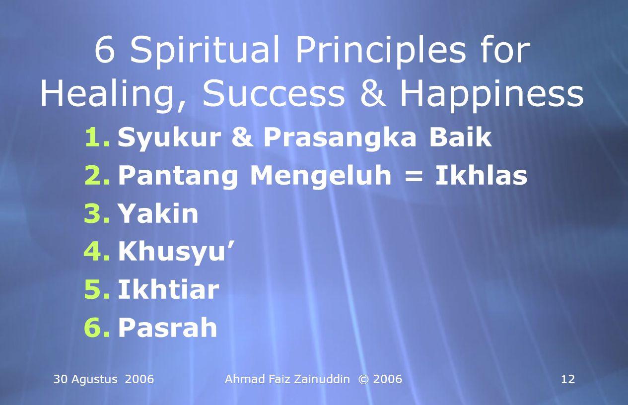 30 Agustus 2006Ahmad Faiz Zainuddin © 200612 6 Spiritual Principles for Healing, Success & Happiness 1.Syukur & Prasangka Baik 2.Pantang Mengeluh = Ik