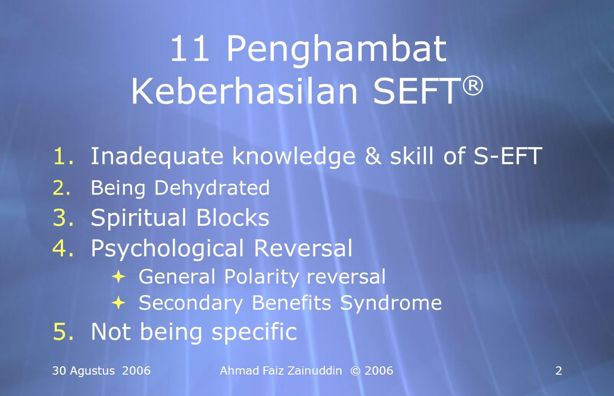 30 Agustus 2006Ahmad Faiz Zainuddin © 20063 6.Core Issue Hasn't been Found 7.Shifting aspects 8.The Need for Human Touch 9.Resistant to Change (lack of motivation) 10.Collarbone Breathing Problem 11.Energy Toxins or substance Sensitivity 6.Core Issue Hasn't been Found 7.Shifting aspects 8.The Need for Human Touch 9.Resistant to Change (lack of motivation) 10.Collarbone Breathing Problem 11.Energy Toxins or substance Sensitivity