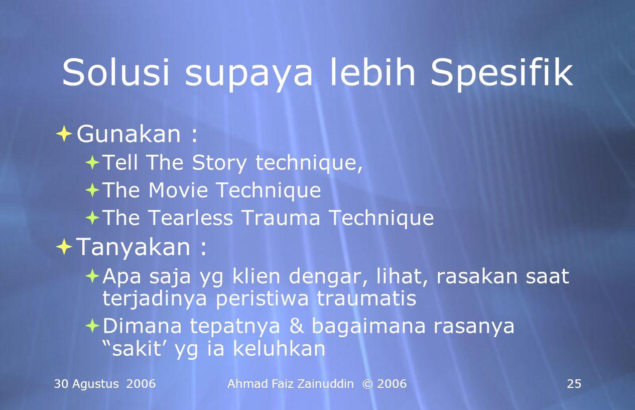 30 Agustus 2006Ahmad Faiz Zainuddin © 200625 Solusi supaya lebih Spesifik  Gunakan :  Tell The Story technique,  The Movie Technique  The Tearless