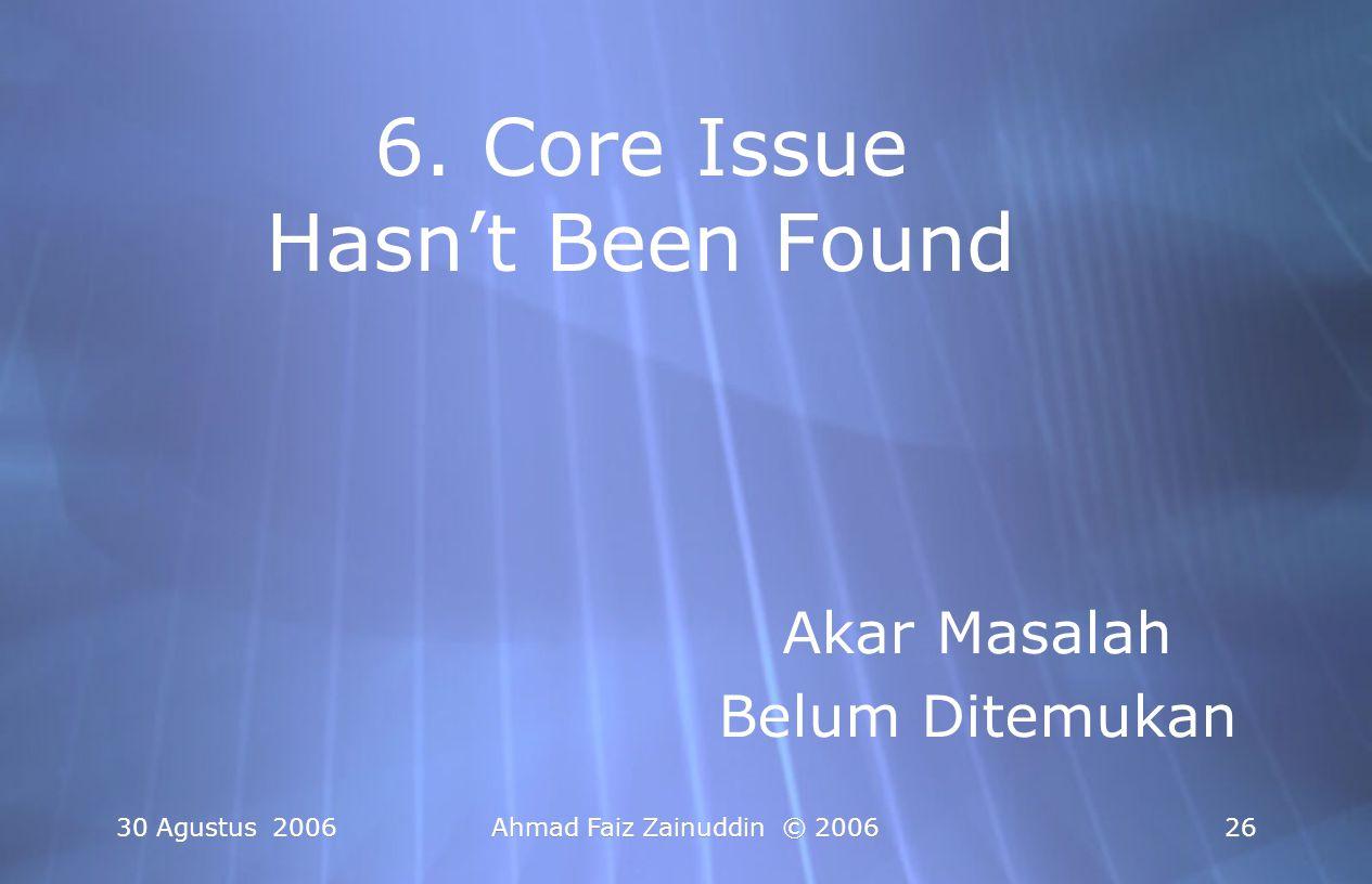 30 Agustus 2006Ahmad Faiz Zainuddin © 200626 6. Core Issue Hasn't Been Found Akar Masalah Belum Ditemukan Akar Masalah Belum Ditemukan
