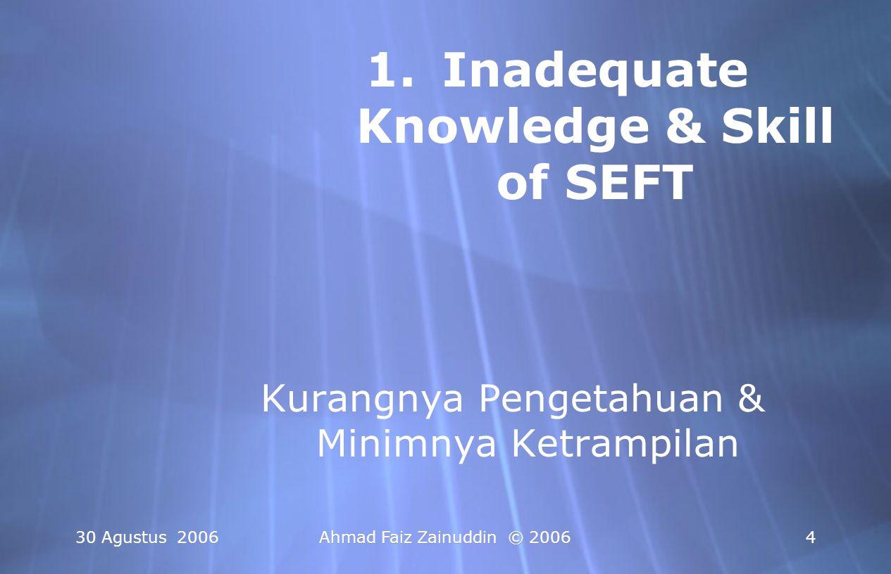 30 Agustus 2006Ahmad Faiz Zainuddin © 20064 1.Inadequate Knowledge & Skill of SEFT Kurangnya Pengetahuan & Minimnya Ketrampilan