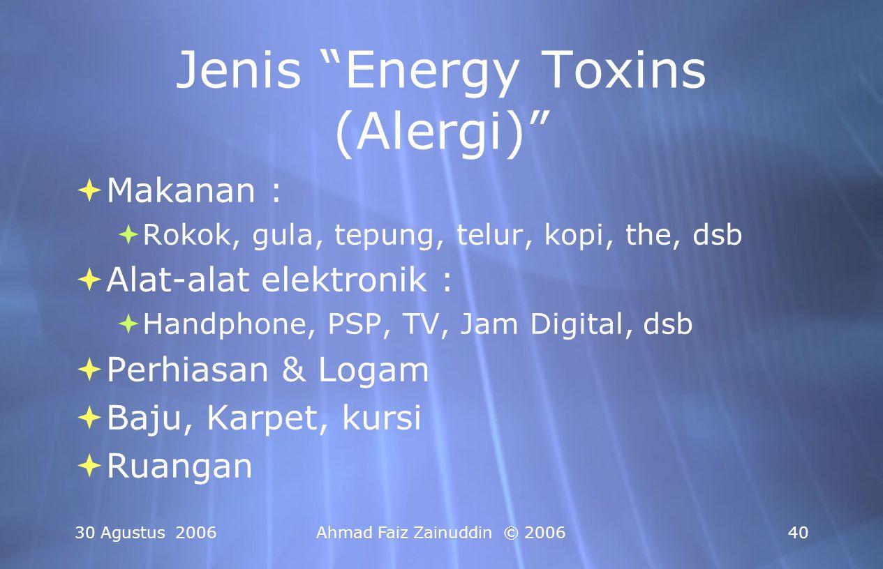 "30 Agustus 2006Ahmad Faiz Zainuddin © 200640 Jenis ""Energy Toxins (Alergi)""  Makanan :  Rokok, gula, tepung, telur, kopi, the, dsb  Alat-alat elekt"