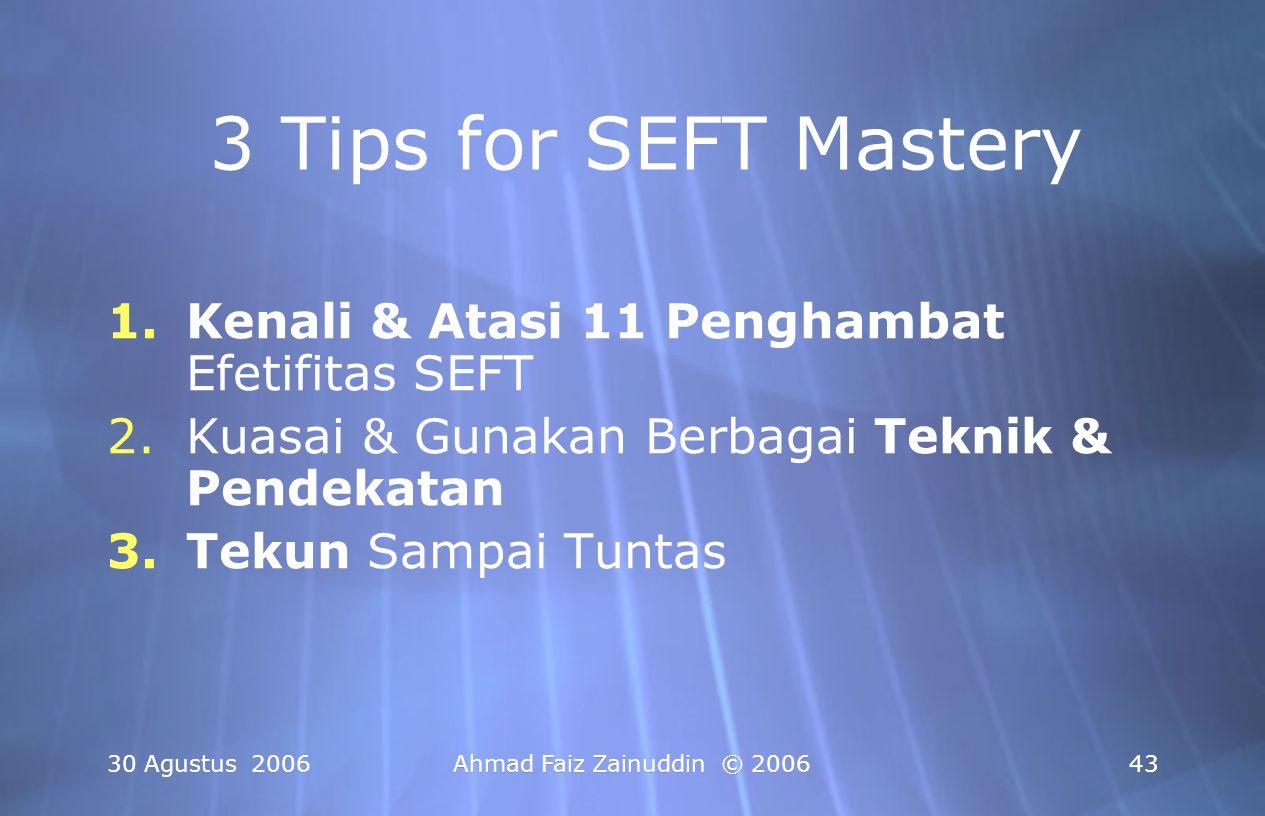 30 Agustus 2006Ahmad Faiz Zainuddin © 200643 3 Tips for SEFT Mastery 1.Kenali & Atasi 11 Penghambat Efetifitas SEFT 2.Kuasai & Gunakan Berbagai Teknik