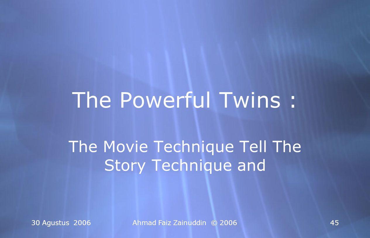 30 Agustus 2006 Ahmad Faiz Zainuddin © 2006 45 The Powerful Twins : The Movie Technique Tell The Story Technique and