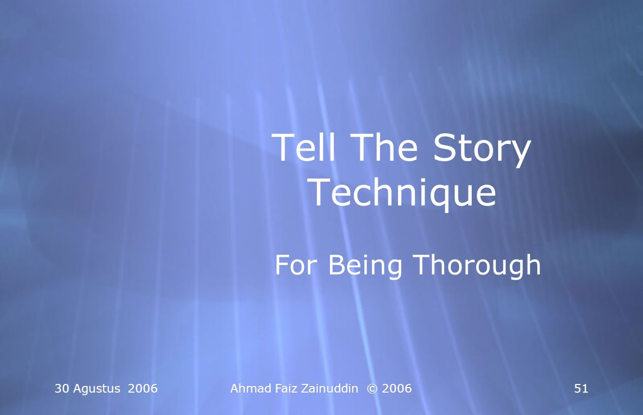 30 Agustus 2006Ahmad Faiz Zainuddin © 200652 Langkah-Langkah Tell The Story Technique 1.Ceritakan kejadian' spesifik yang membuat anda trauma, sedih, marah, dsb 2.Jika ini terlalu menyakitkan, go global 1.Ceritakan kejadian' spesifik yang membuat anda trauma, sedih, marah, dsb 2.Jika ini terlalu menyakitkan, go global