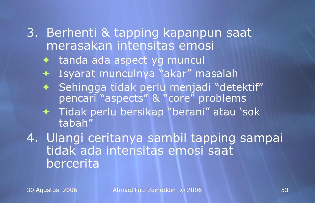 30 Agustus 2006Ahmad Faiz Zainuddin © 200654 5.Bayangkan dengan jelas seluruh kejadiannya & cobalah untuk mendramatisir (memancing emosi negatif), Lakukan Tapping lagi jika masih ada sisa emosi negatif 6.Tes Terrakhir : kunjungi tempatnya, pegangglah bendanya, datangi orangnya, dsb 5.Bayangkan dengan jelas seluruh kejadiannya & cobalah untuk mendramatisir (memancing emosi negatif), Lakukan Tapping lagi jika masih ada sisa emosi negatif 6.Tes Terrakhir : kunjungi tempatnya, pegangglah bendanya, datangi orangnya, dsb